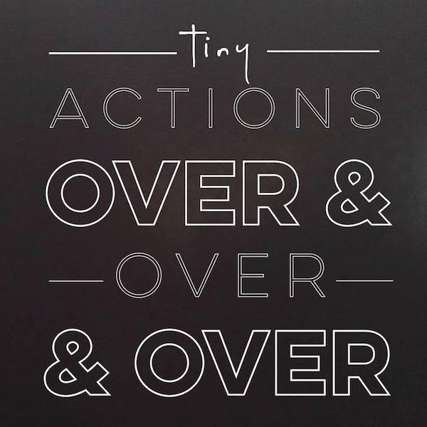 Tiny Actions Over and Over and Over
